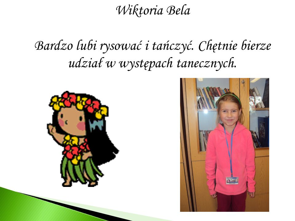 Wiktoria Bela Bardzo lubi rysować i tańczyć. Chętnie bierze udział w występach tanecznych.