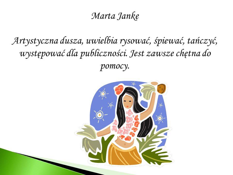 Marta Janke Artystyczna dusza, uwielbia rysować, śpiewać, tańczyć, występować dla publiczności.