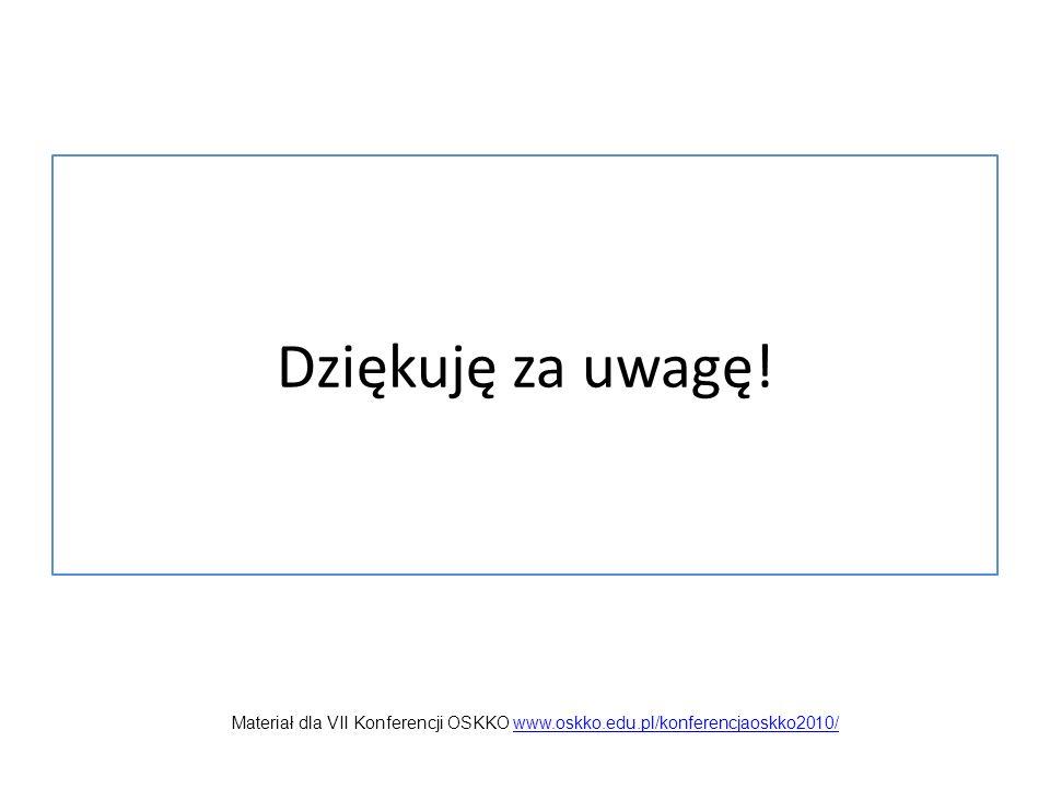 Dziękuję za uwagę! Materiał dla VII Konferencji OSKKO www.oskko.edu.pl/konferencjaoskko2010/