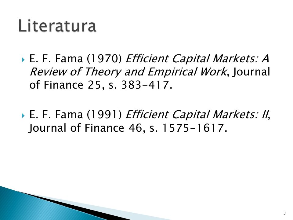 LiteraturaE. F. Fama (1970) Efficient Capital Markets: A Review of Theory and Empirical Work, Journal of Finance 25, s. 383-417.
