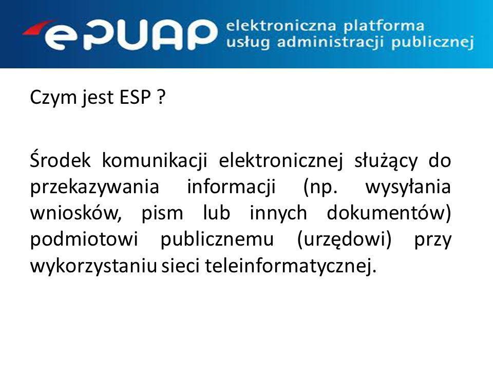 Czym jest ESP Środek komunikacji elektronicznej służący do przekazywania informacji (np. wysyłania wniosków, pism lub innych dokumentów) podmiotowi publicznemu (urzędowi) przy wykorzystaniu sieci teleinformatycznej.