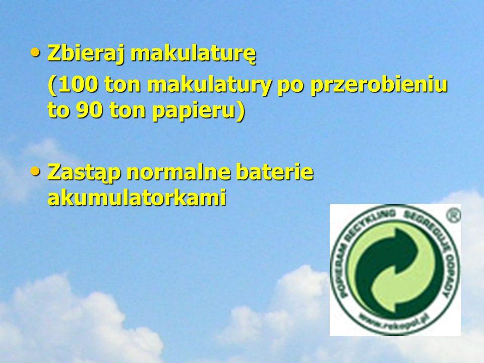 Zbieraj makulaturę (100 ton makulatury po przerobieniu to 90 ton papieru) Zastąp normalne baterie akumulatorkami.