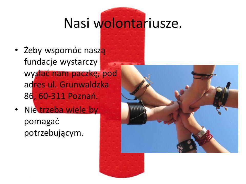 Nasi wolontariusze. Żeby wspomóc naszą fundacje wystarczy wysłać nam paczkę, pod adres ul. Grunwaldzka 86, 60-311 Poznań.
