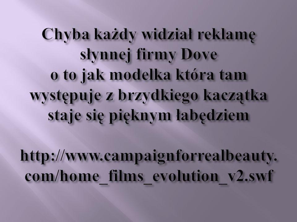 Chyba każdy widział reklamę słynnej firmy Dove o to jak modelka która tam występuje z brzydkiego kaczątka staje się pięknym łabędziem http://www.campaignforrealbeauty.com/home_films_evolution_v2.swf