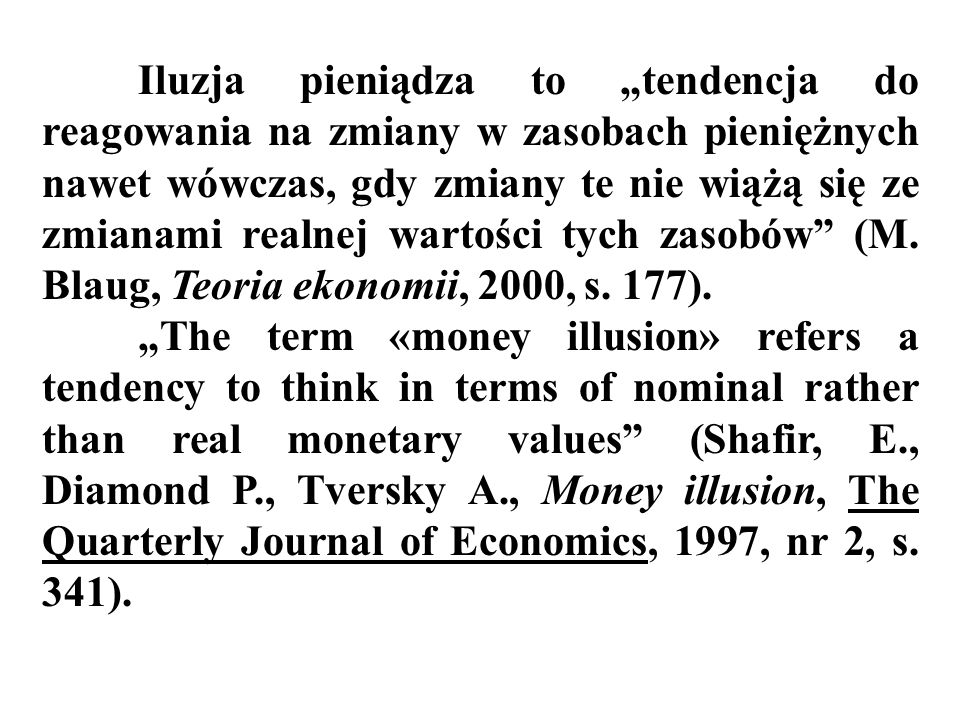 """Iluzja pieniądza to """"tendencja do reagowania na zmiany w zasobach pieniężnych nawet wówczas, gdy zmiany te nie wiążą się ze zmianami realnej wartości tych zasobów (M. Blaug, Teoria ekonomii, 2000, s. 177)."""