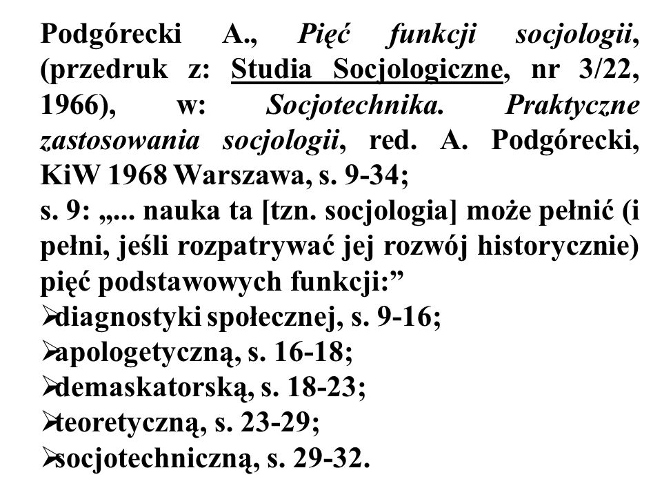 Podgórecki A., Pięć funkcji socjologii, (przedruk z: Studia Socjologiczne, nr 3/22, 1966), w: Socjotechnika. Praktyczne zastosowania socjologii, red. A. Podgórecki, KiW 1968 Warszawa, s. 9-34;