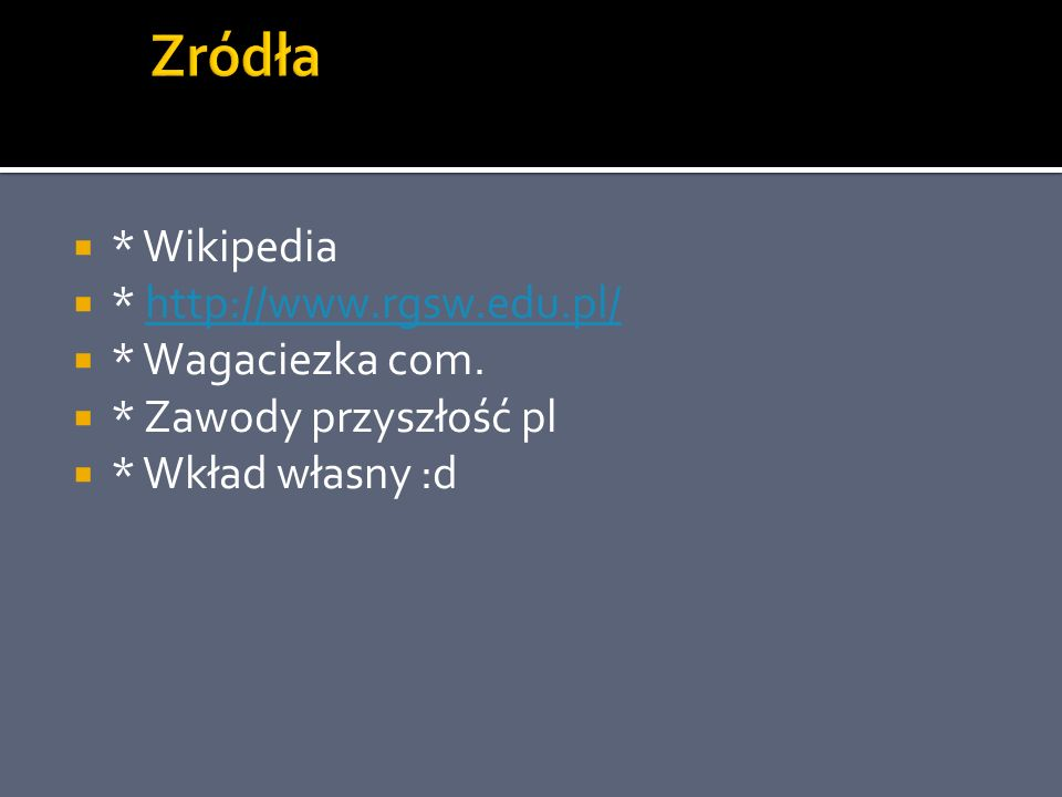 Zródła * Wikipedia * http://www.rgsw.edu.pl/ * Wagaciezka com.