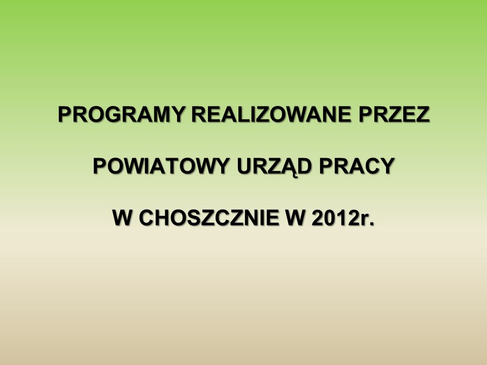 PROGRAMY REALIZOWANE PRZEZ POWIATOWY URZĄD PRACY W CHOSZCZNIE W 2012r.