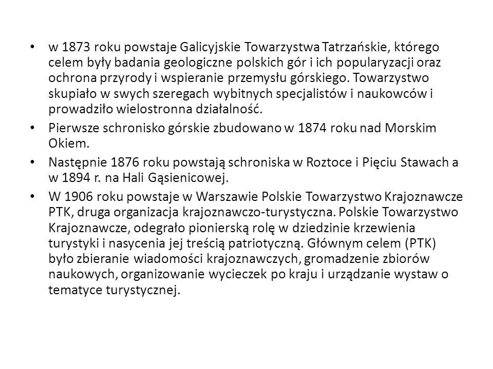 w 1873 roku powstaje Galicyjskie Towarzystwa Tatrzańskie, którego celem były badania geologiczne polskich gór i ich popularyzacji oraz ochrona przyrody i wspieranie przemysłu górskiego. Towarzystwo skupiało w swych szeregach wybitnych specjalistów i naukowców i prowadziło wielostronna działalność.