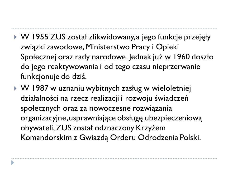 W 1955 ZUS został zlikwidowany, a jego funkcje przejęły związki zawodowe, Ministerstwo Pracy i Opieki Społecznej oraz rady narodowe. Jednak już w 1960 doszło do jego reaktywowania i od tego czasu nieprzerwanie funkcjonuje do dziś.