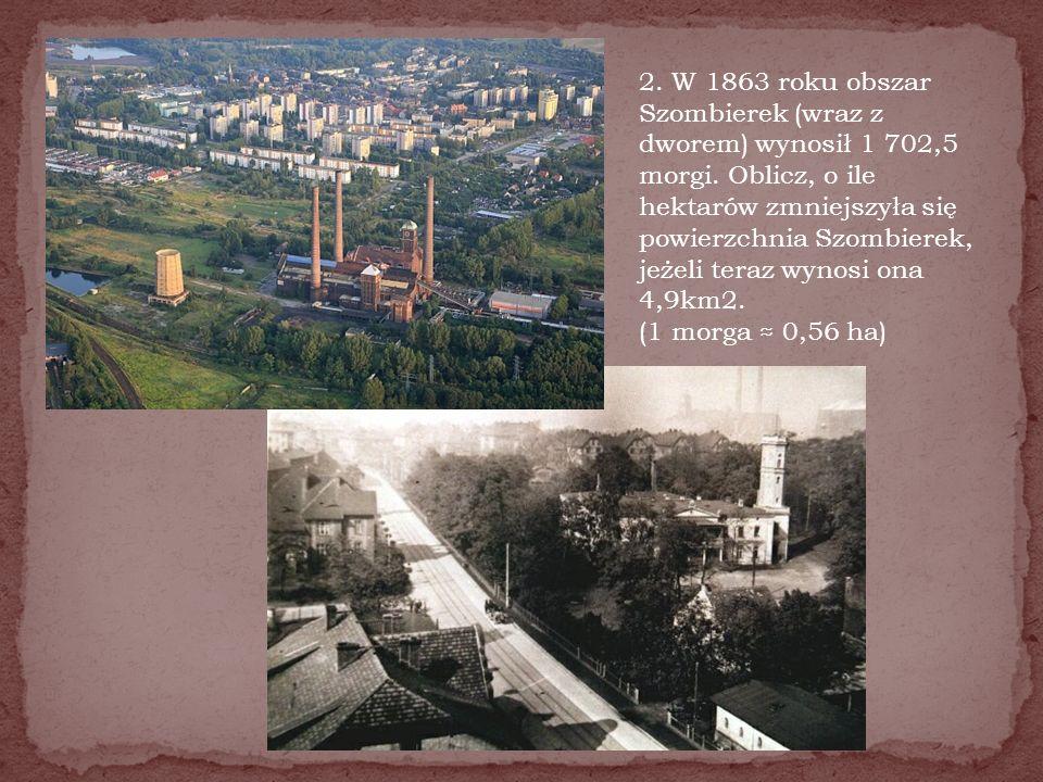 2. W 1863 roku obszar Szombierek (wraz z dworem) wynosił 1 702,5 morgi