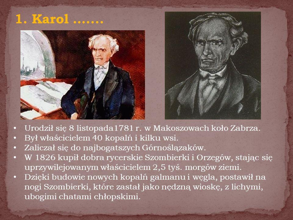 1. Karol ….... Urodził się 8 listopada1781 r. w Makoszowach koło Zabrza. Był właścicielem 40 kopalń i kilku wsi.