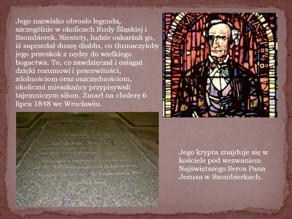 Jego nazwisko obrosło legendą, szczególnie w okolicach Rudy Śląskiej i Szombierek. Niestety, ludzie oskarżali go, iż zaprzedał duszę diabłu, co tłumaczyłoby jego przeskok z nędzy do wielkiego bogactwa. To, co zawdzięczał i osiągał dzięki rozumowi i pracowitości, zdolnościom oraz oszczędnościom, okoliczni mieszkańcy przypisywali tajemniczym siłom. Zmarł na cholerę 6 lipca 1848 we Wrocławiu.