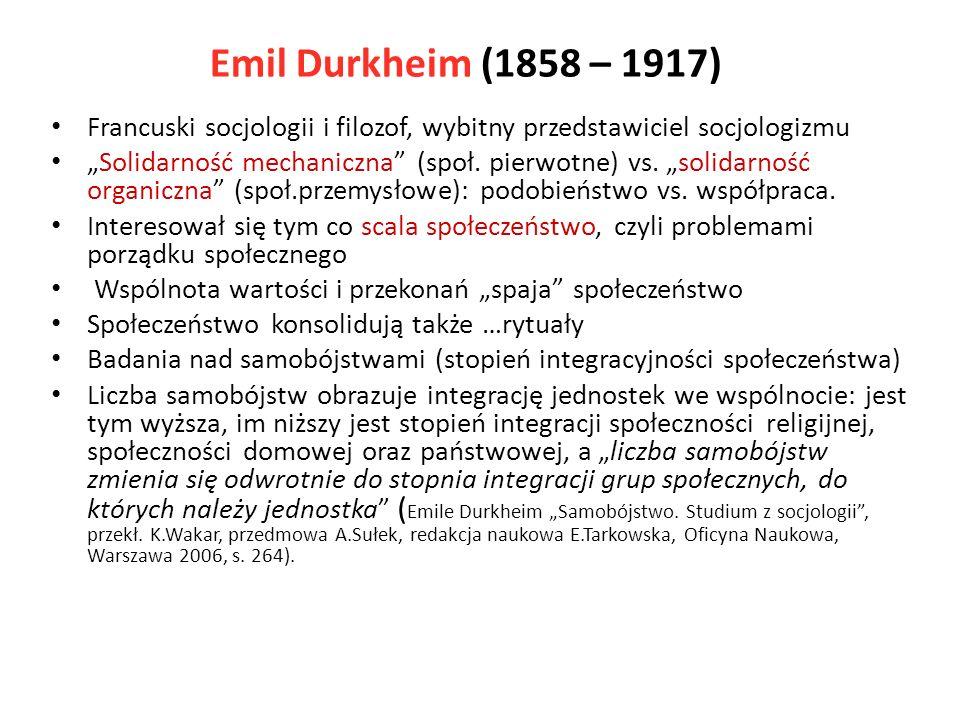 Emil Durkheim (1858 – 1917) Francuski socjologii i filozof, wybitny przedstawiciel socjologizmu.