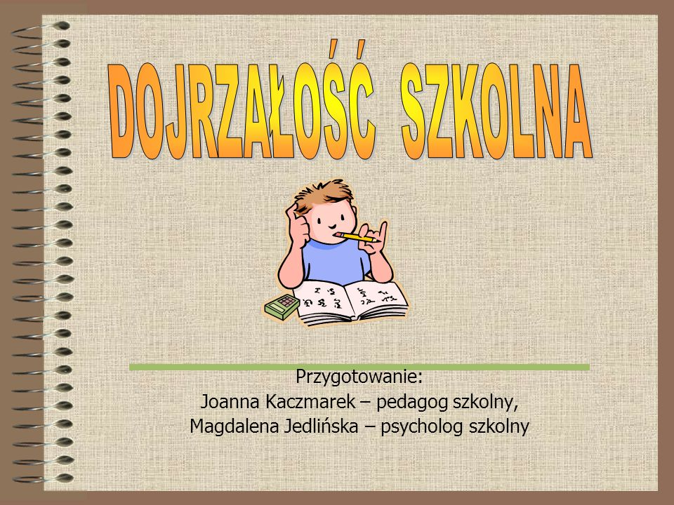DOJRZAŁOŚĆ SZKOLNA Przygotowanie: Joanna Kaczmarek – pedagog szkolny,