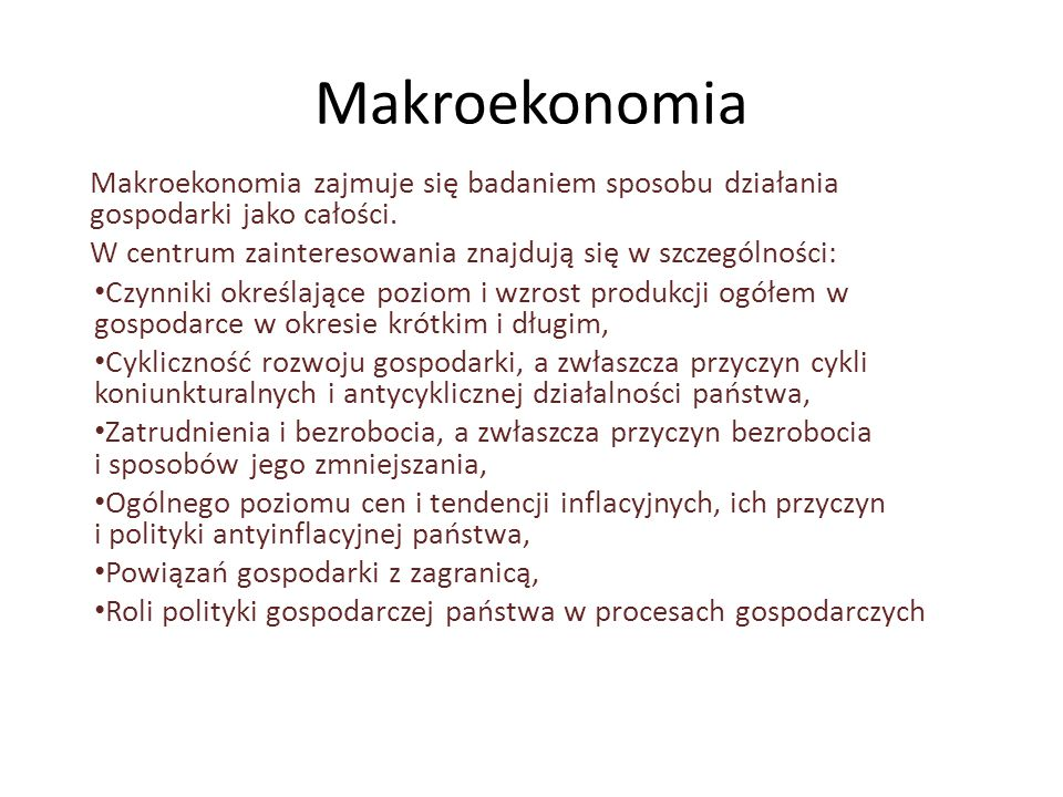 Makroekonomia Makroekonomia zajmuje się badaniem sposobu działania gospodarki jako całości. W centrum zainteresowania znajdują się w szczególności: