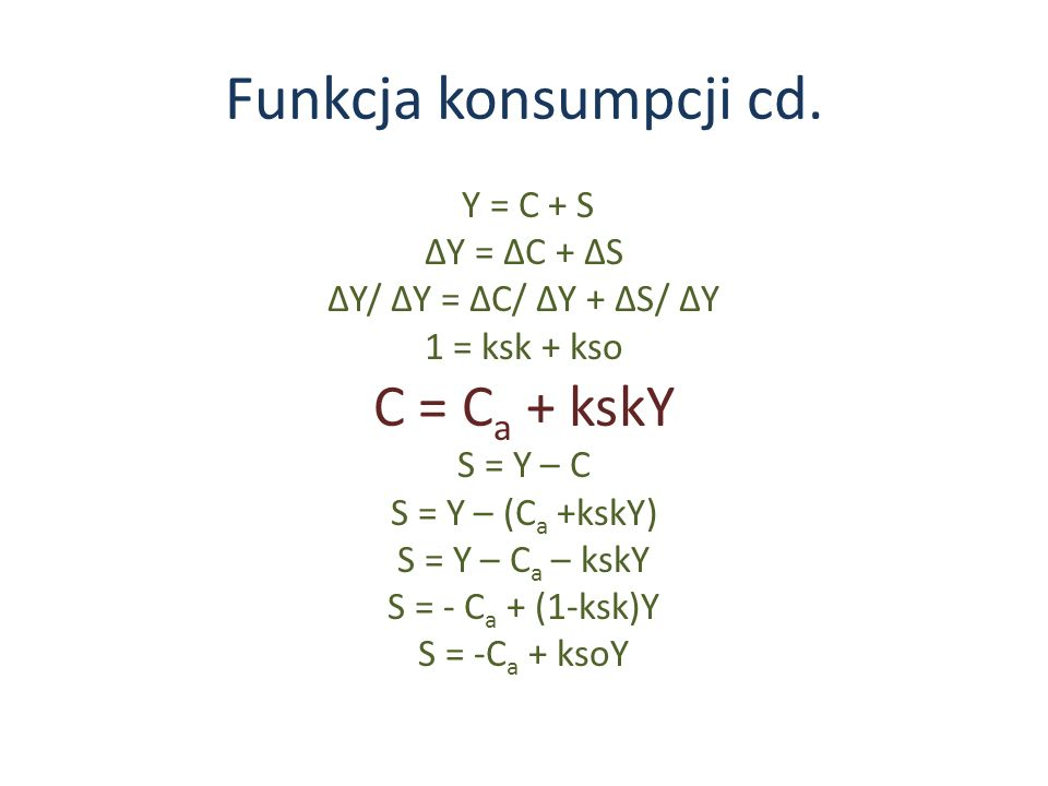 Funkcja konsumpcji cd. C = Ca + kskY Y = C + S ∆Y = ∆C + ∆S