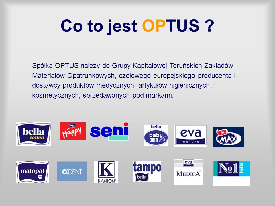 Co to jest OPTUS Spółka OPTUS należy do Grupy Kapitałowej Toruńskich Zakładów. Materiałów Opatrunkowych, czołowego europejskiego producenta i.