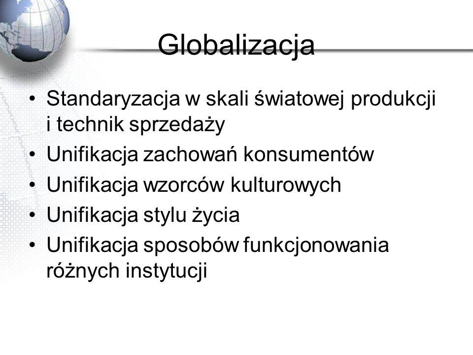 Globalizacja Standaryzacja w skali światowej produkcji i technik sprzedaży. Unifikacja zachowań konsumentów.