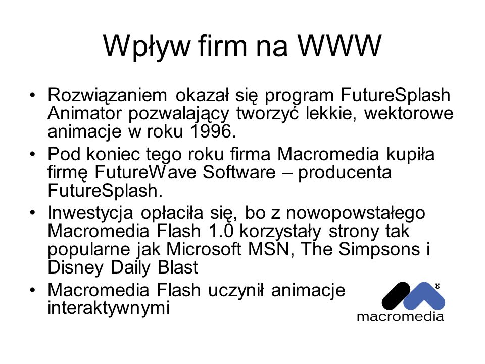 Wpływ firm na WWW Rozwiązaniem okazał się program FutureSplash Animator pozwalający tworzyć lekkie, wektorowe animacje w roku 1996.