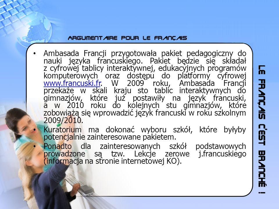 Ambasada Francji przygotowała pakiet pedagogiczny do nauki języka francuskiego. Pakiet będzie się składał z cyfrowej tablicy interaktywnej, edukacyjnych programów komputerowych oraz dostępu do platformy cyfrowej www.francuski.fr. W 2009 roku, Ambasada Francji przekaże w skali kraju sto tablic interaktywnych do gimnazjów, które już postawiły na język francuski, a w 2010 roku do kolejnych stu gimnazjów, które zobowiążą się wprowadzić język francuski w roku szkolnym 2009/2010.