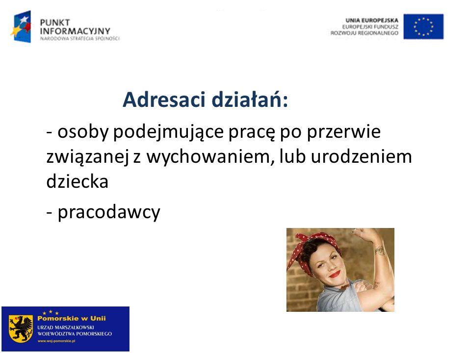 Adresaci działań: - osoby podejmujące pracę po przerwie związanej z wychowaniem, lub urodzeniem dziecka - pracodawcy