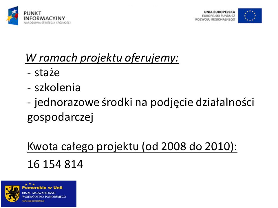 W ramach projektu oferujemy: - staże - szkolenia - jednorazowe środki na podjęcie działalności gospodarczej Kwota całego projektu (od 2008 do 2010):