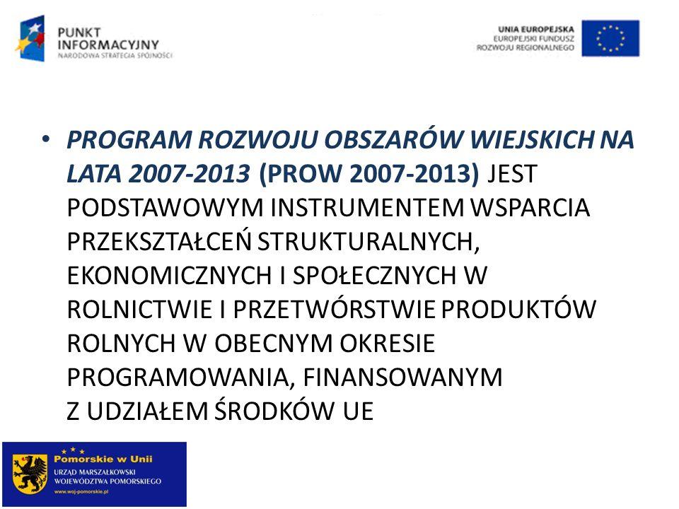 PROGRAM ROZWOJU OBSZARÓW WIEJSKICH NA LATA 2007-2013 (PROW 2007-2013) JEST PODSTAWOWYM INSTRUMENTEM WSPARCIA PRZEKSZTAŁCEŃ STRUKTURALNYCH, EKONOMICZNYCH I SPOŁECZNYCH W ROLNICTWIE I PRZETWÓRSTWIE PRODUKTÓW ROLNYCH W OBECNYM OKRESIE PROGRAMOWANIA, FINANSOWANYM Z UDZIAŁEM ŚRODKÓW UE