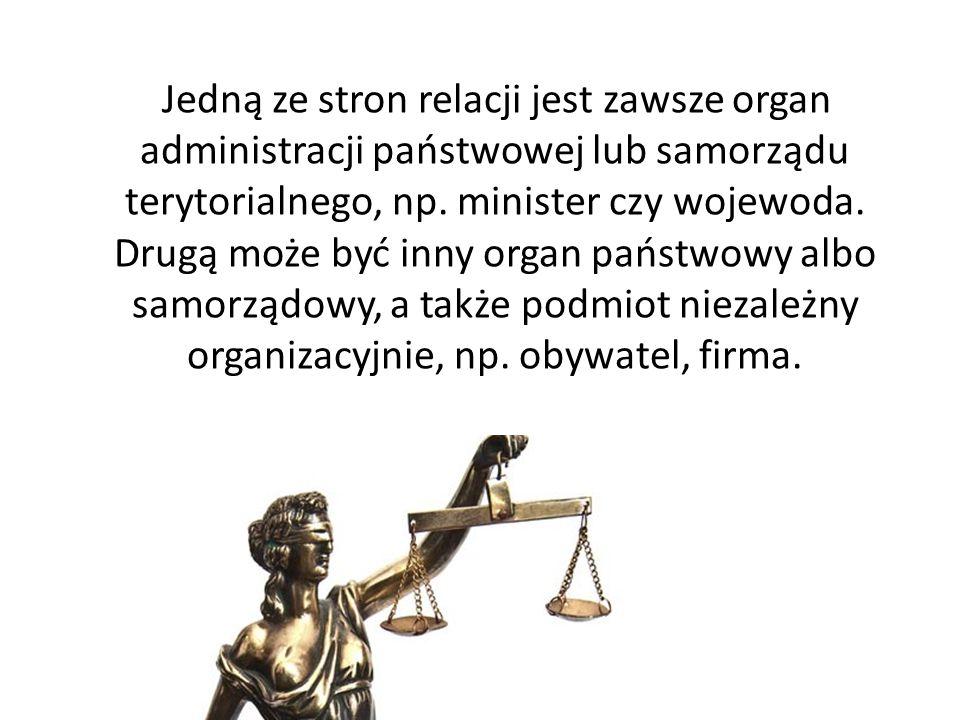 Jedną ze stron relacji jest zawsze organ administracji państwowej lub samorządu terytorialnego, np.
