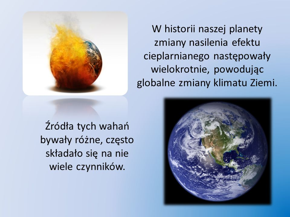 W historii naszej planety zmiany nasilenia efektu cieplarnianego następowały wielokrotnie, powodując globalne zmiany klimatu Ziemi.