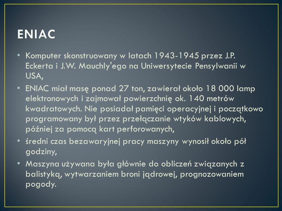 ENIAC Komputer skonstruowany w latach 1943-1945 przez J.P. Eckerta i J.W. Mauchly ego na Uniwersytecie Pensylwanii w USA,