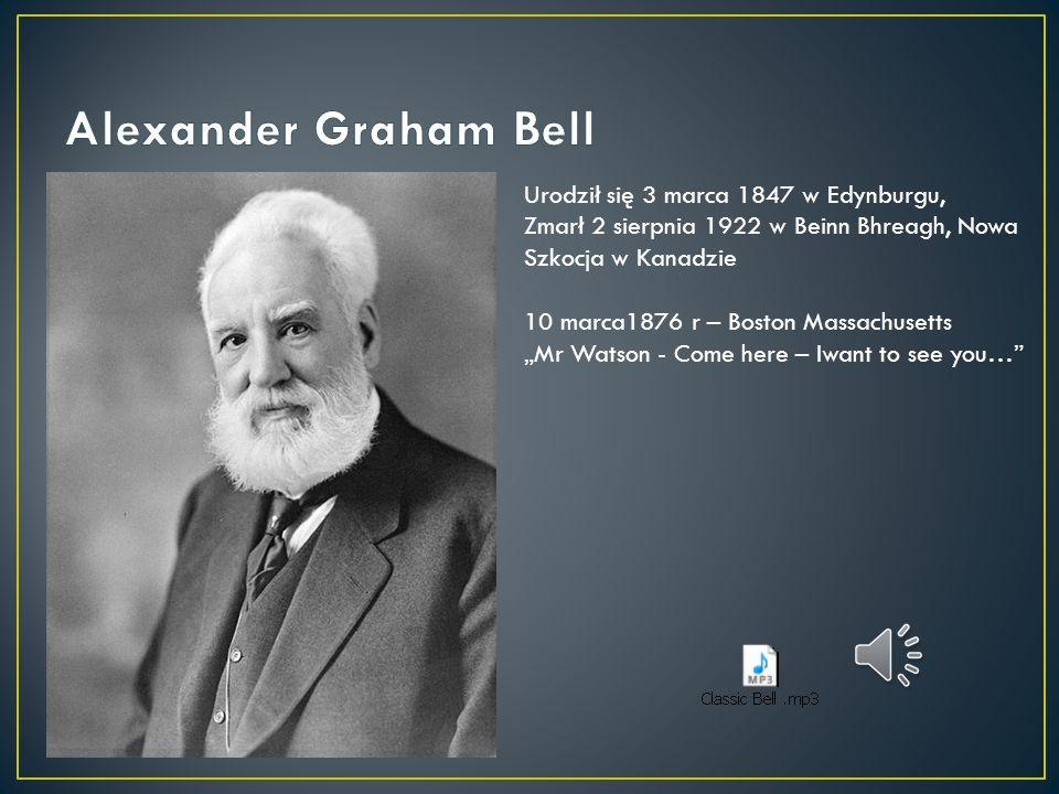 Alexander Graham Bell Urodził się 3 marca 1847 w Edynburgu,