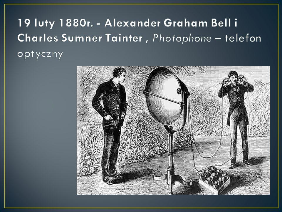 19 luty 1880r. - Alexander Graham Bell i Charles Sumner Tainter , Photophone – telefon optyczny