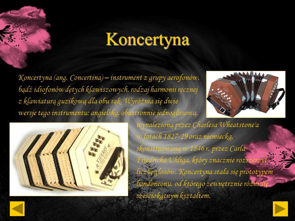 KoncertynaKoncertyna (ang. Concertina) – instrument z grupy aerofonów, bądź idiofonów dętych klawiszowych, rodzaj harmonii ręcznej.