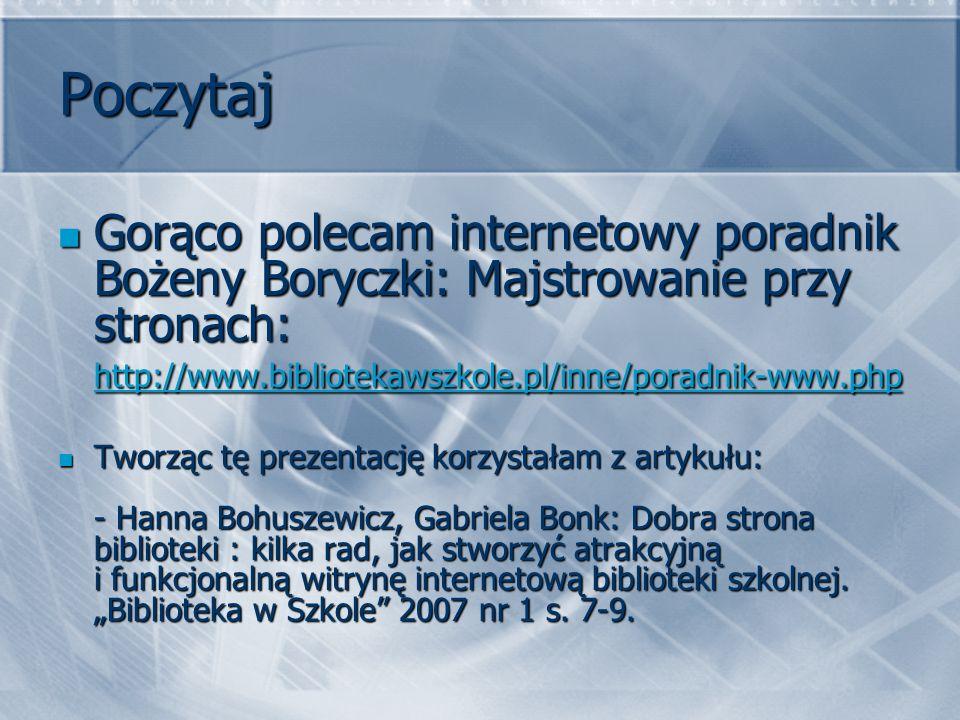 Poczytaj Gorąco polecam internetowy poradnik Bożeny Boryczki: Majstrowanie przy stronach: http://www.bibliotekawszkole.pl/inne/poradnik-www.php.