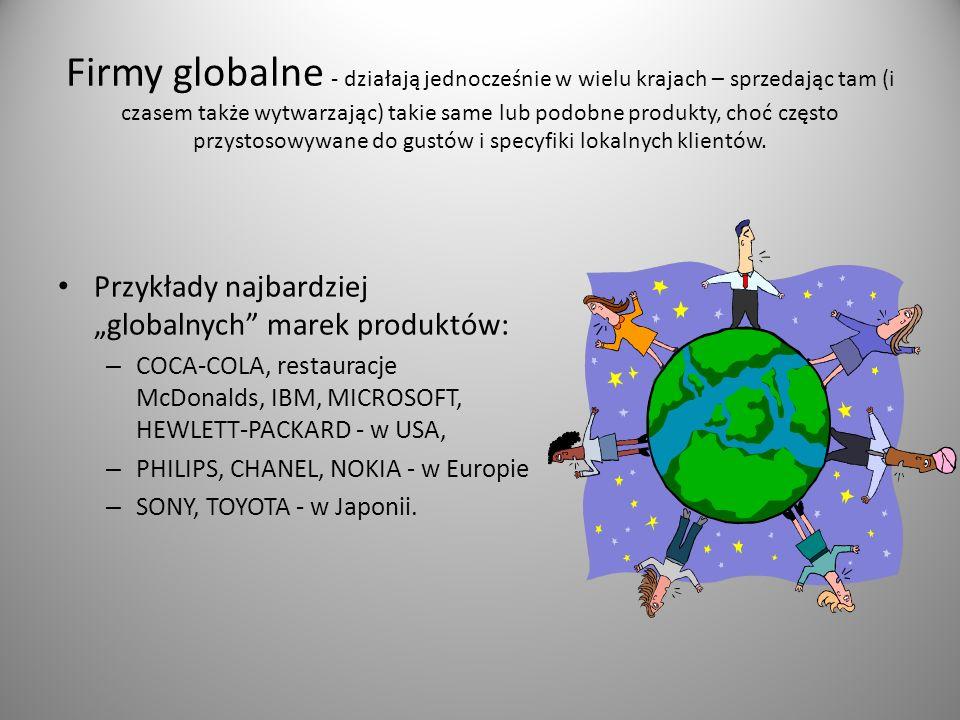 Firmy globalne - działają jednocześnie w wielu krajach – sprzedając tam (i czasem także wytwarzając) takie same lub podobne produkty, choć często przystosowywane do gustów i specyfiki lokalnych klientów.