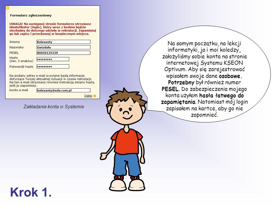 Na samym początku, na lekcji informatyki, ja i moi koledzy, założyliśmy sobie konta na stronie internetowej Systemu KSEON Optivum. Aby się zarejestrować wpisałem swoje dane osobowe. Potrzebny był również numer PESEL. Do zabezpieczenia mojego konta użyłem hasła łatwego do zapamiętania. Natomiast mój login zapisałem na kartce, aby go nie zapomnieć.