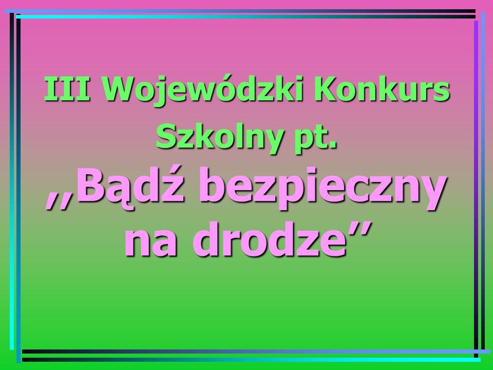 III Wojewódzki Konkurs Szkolny pt. ,,Bądź bezpieczny na drodze''