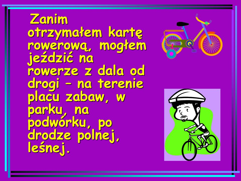 Zanim otrzymałem kartę rowerową, mogłem jeździć na rowerze z dala od drogi – na terenie placu zabaw, w parku, na podwórku, po drodze polnej, leśnej.
