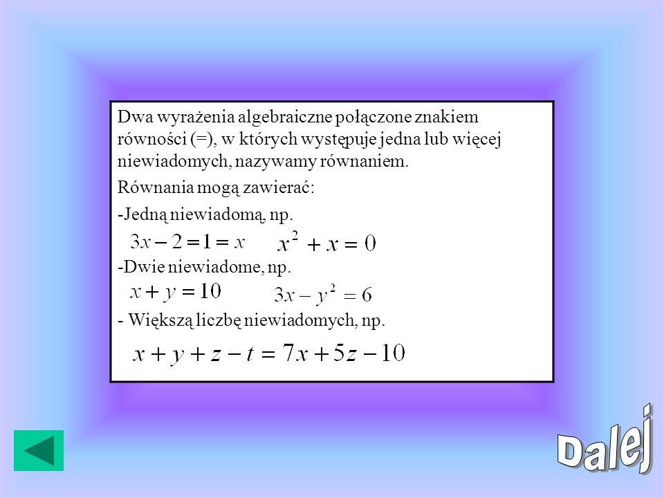 Dwa wyrażenia algebraiczne połączone znakiem równości (=), w których występuje jedna lub więcej niewiadomych, nazywamy równaniem.