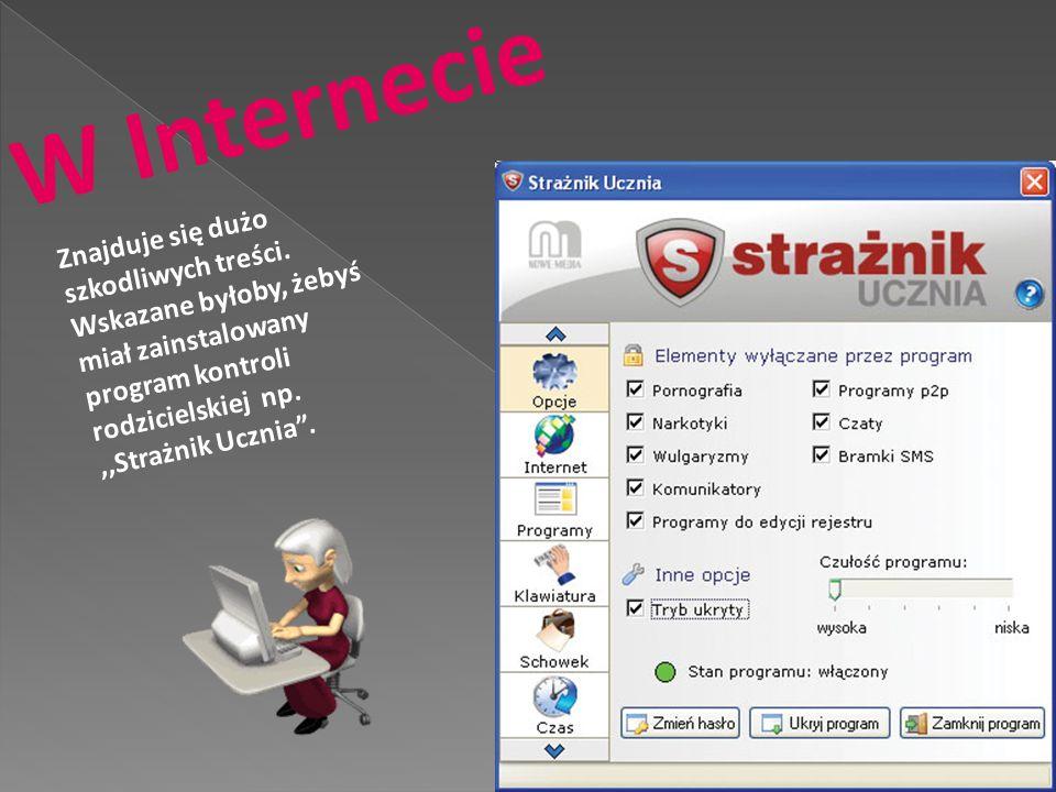 W Internecie Znajduje się dużo szkodliwych treści. Wskazane byłoby, żebyś. miał zainstalowany. program kontroli rodzicielskiej np.