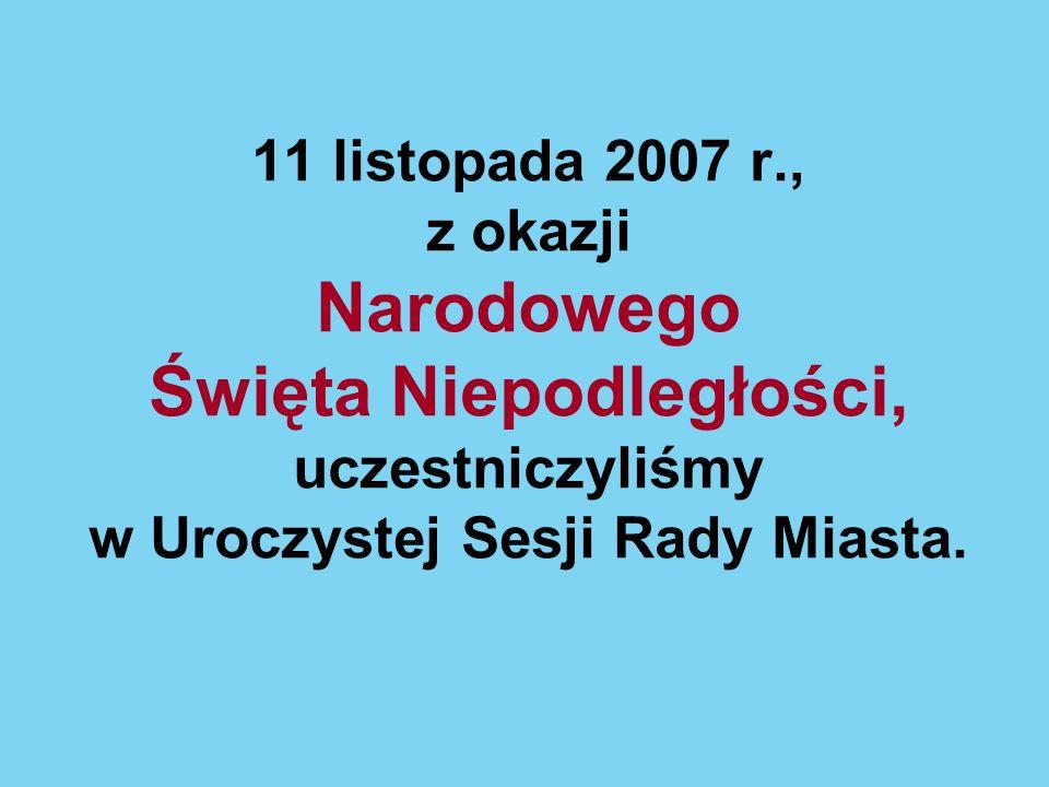 11 listopada 2007 r., z okazji Narodowego Święta Niepodległości, uczestniczyliśmy w Uroczystej Sesji Rady Miasta.
