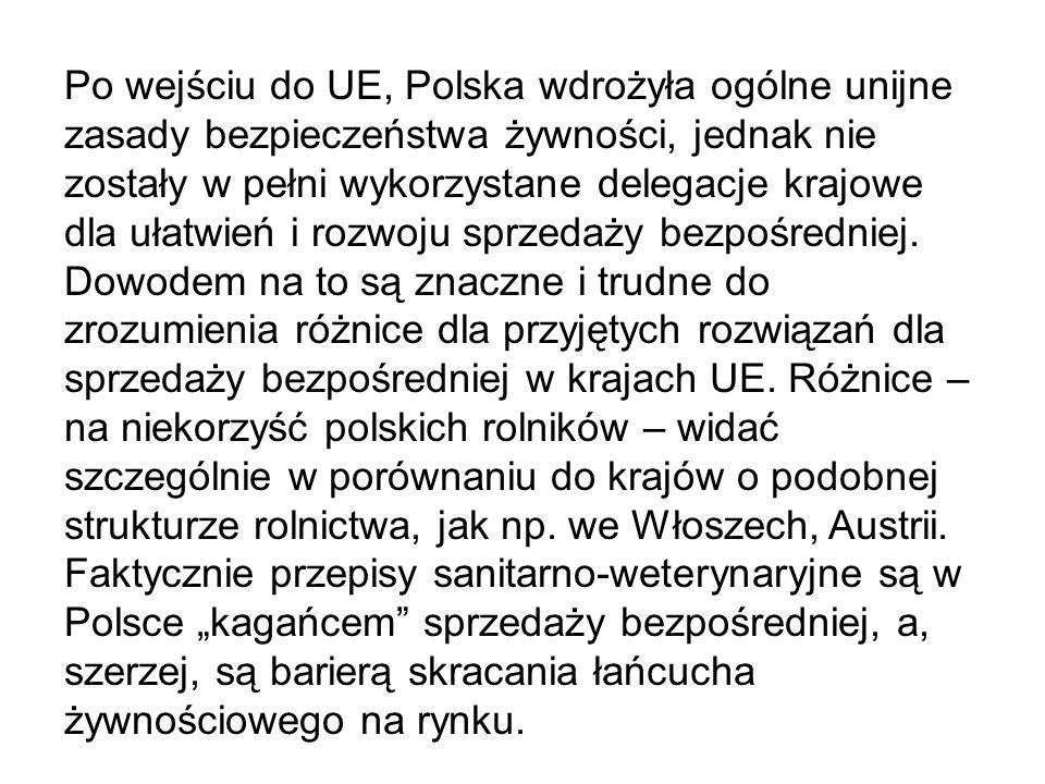 Po wejściu do UE, Polska wdrożyła ogólne unijne zasady bezpieczeństwa żywności, jednak nie zostały w pełni wykorzystane delegacje krajowe dla ułatwień i rozwoju sprzedaży bezpośredniej. Dowodem na to są znaczne i trudne do zrozumienia różnice dla przyjętych rozwiązań dla sprzedaży bezpośredniej w krajach UE. Różnice – na niekorzyść polskich rolników – widać szczególnie w porównaniu do krajów o podobnej strukturze rolnictwa, jak np. we Włoszech, Austrii.
