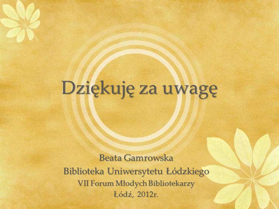 Dziękuję za uwagę Beata Gamrowska Biblioteka Uniwersytetu Łódzkiego