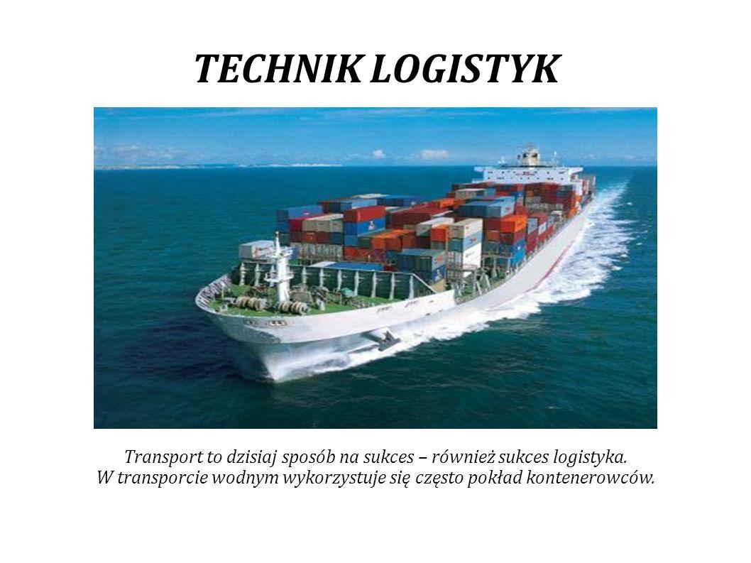 TECHNIK LOGISTYK Transport to dzisiaj sposób na sukces – również sukces logistyka.