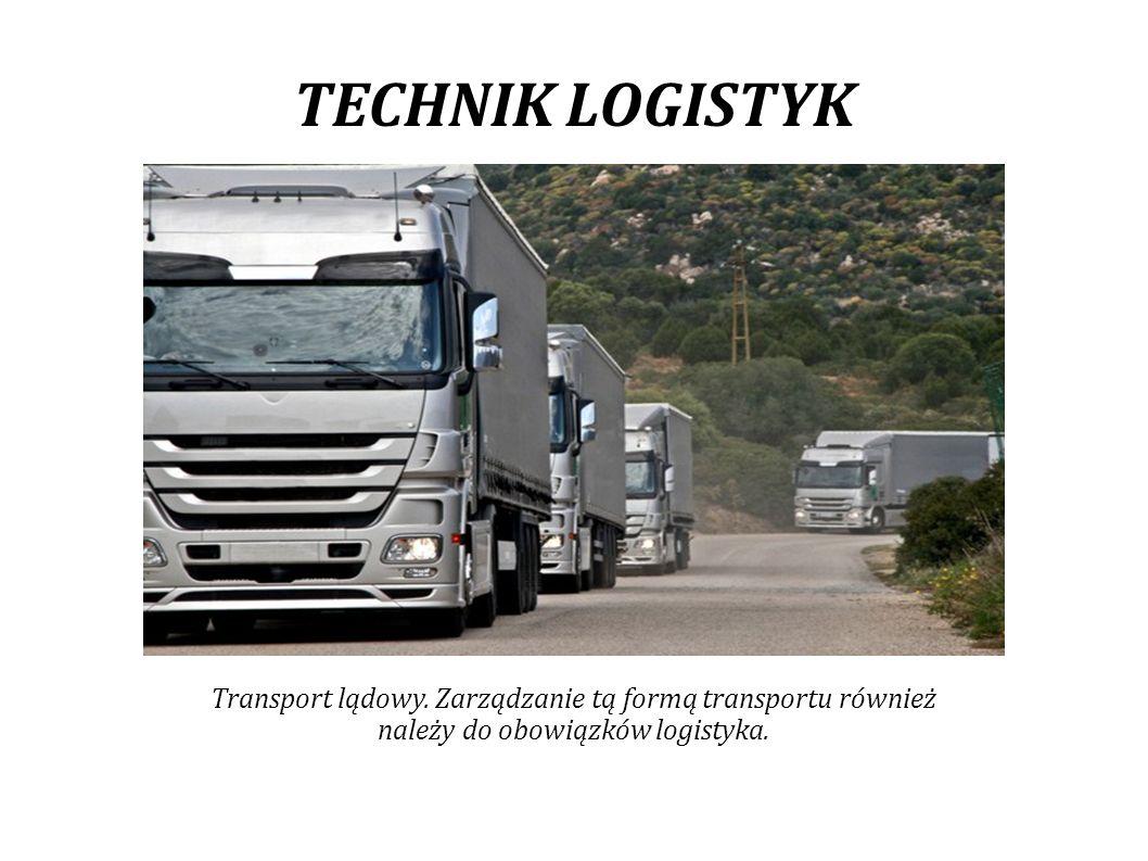 TECHNIK LOGISTYK Transport lądowy. Zarządzanie tą formą transportu również.