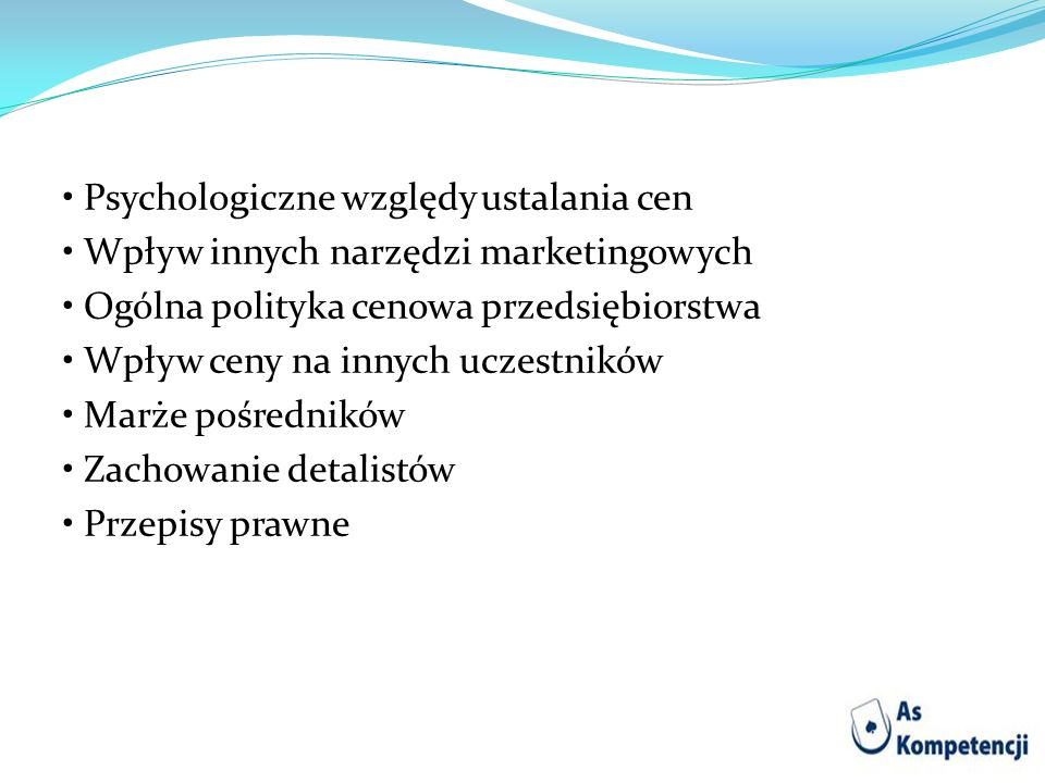 • Psychologiczne względy ustalania cen • Wpływ innych narzędzi marketingowych • Ogólna polityka cenowa przedsiębiorstwa • Wpływ ceny na innych uczestników • Marże pośredników • Zachowanie detalistów • Przepisy prawne