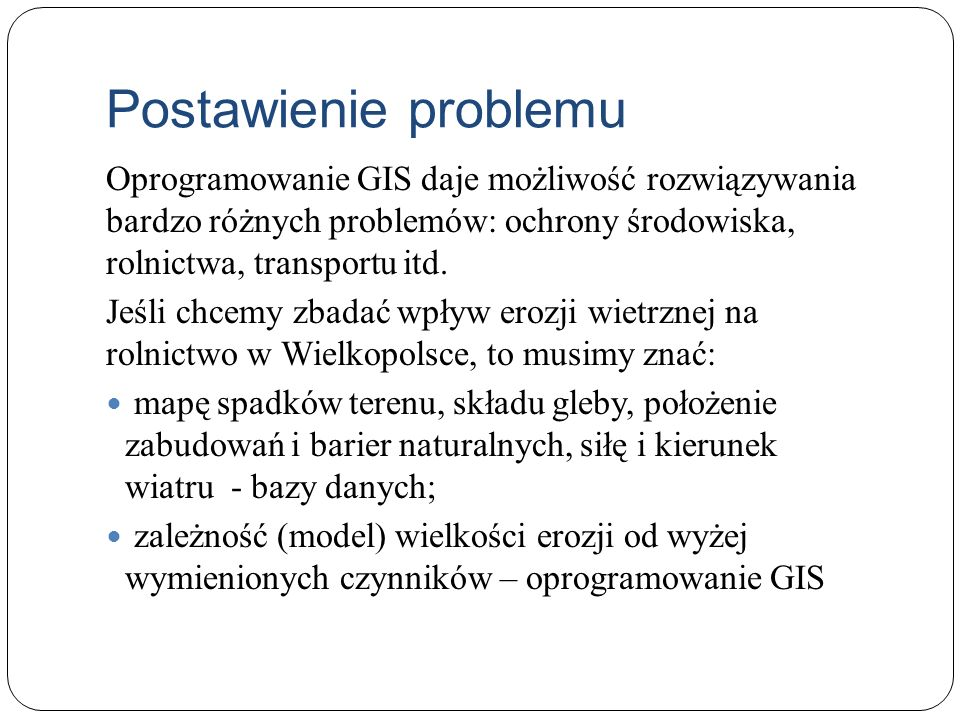 Postawienie problemuOprogramowanie GIS daje możliwość rozwiązywania bardzo różnych problemów: ochrony środowiska, rolnictwa, transportu itd.