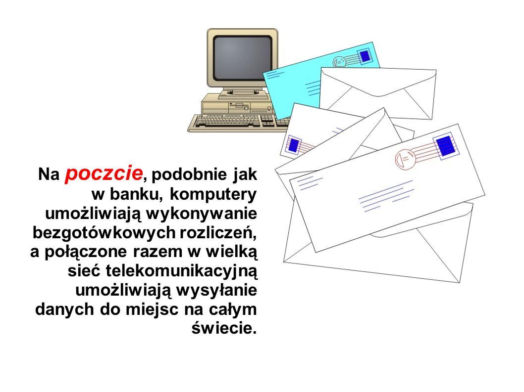 Na poczcie, podobnie jak w banku, komputery umożliwiają wykonywanie bezgotówkowych rozliczeń, a połączone razem w wielką sieć telekomunikacyjną umożliwiają wysyłanie danych do miejsc na całym świecie.