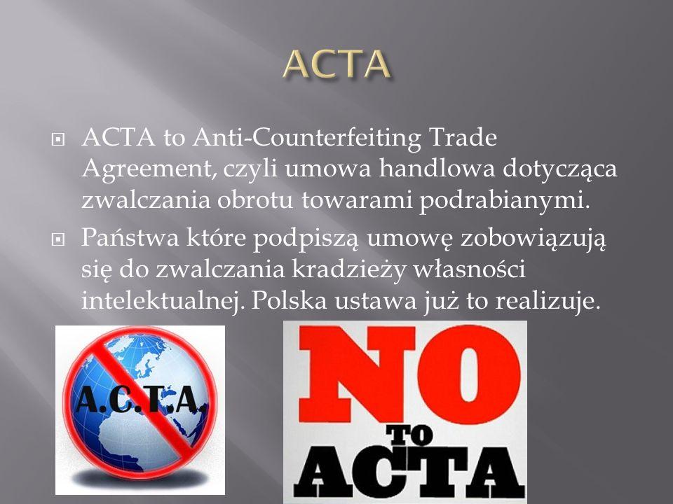 ACTA ACTA to Anti-Counterfeiting Trade Agreement, czyli umowa handlowa dotycząca zwalczania obrotu towarami podrabianymi.